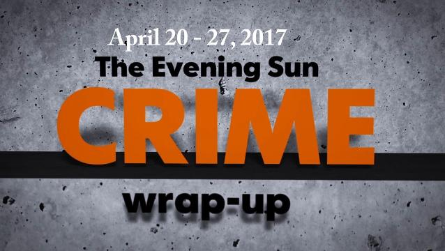Evening Sun reporter Kaitlin Greenockle reviews crime news for the week of April 20-27.